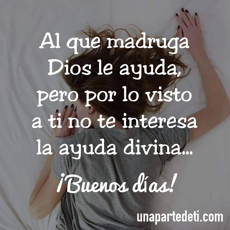 Al que madruga Dios le ayuda, pero por lo visto a ti no te interesa la ayuda divina... ¡Buenos días!