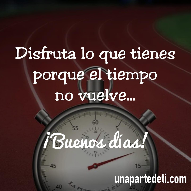 Disfruta lo que tienes porque el tiempo no vuelve... ¡Buenos días!