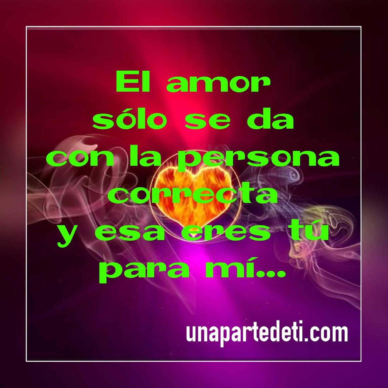 El amor sólo se da con la persona correcta y esa eres tú para mí...