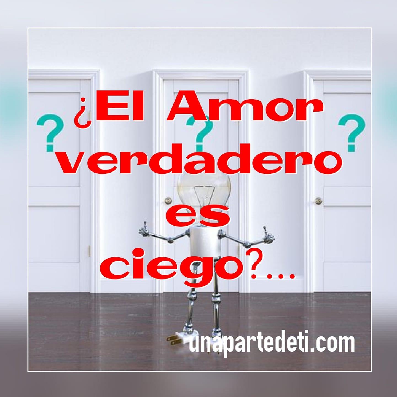¿El Amor verdadero es ciego?...