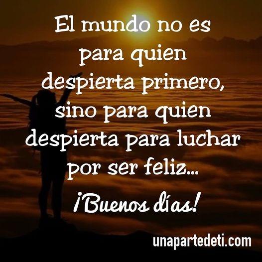 El mundo no es para quien despierta primero, sino para quien despierta para luchar por ser feliz... ¡Buenos días!