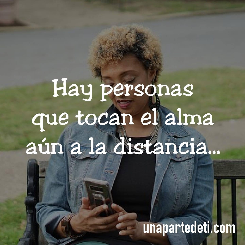 Hay personas que tocan el alma aún en la distancia...