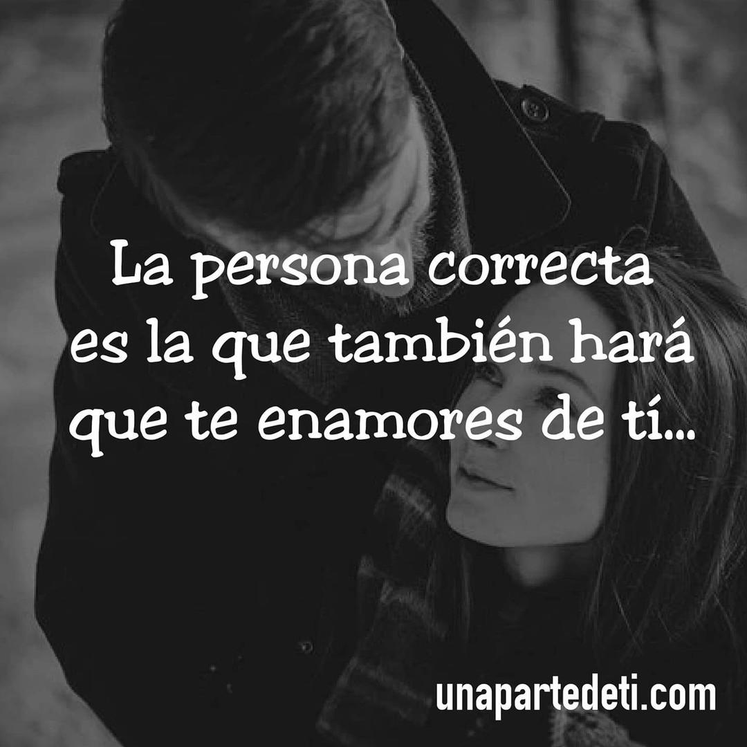 La persona correcta es la que también hará que te enamores de tí...