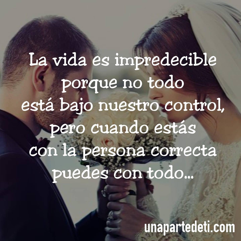 La vida es impredecible porque no todo está bajo nuestro control, pero cuando estás con la persona correcta puedes con todo...