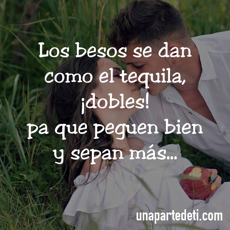 Los besos se dan como el tequila, ¡dobles! pa que peguen bien y sepan más...