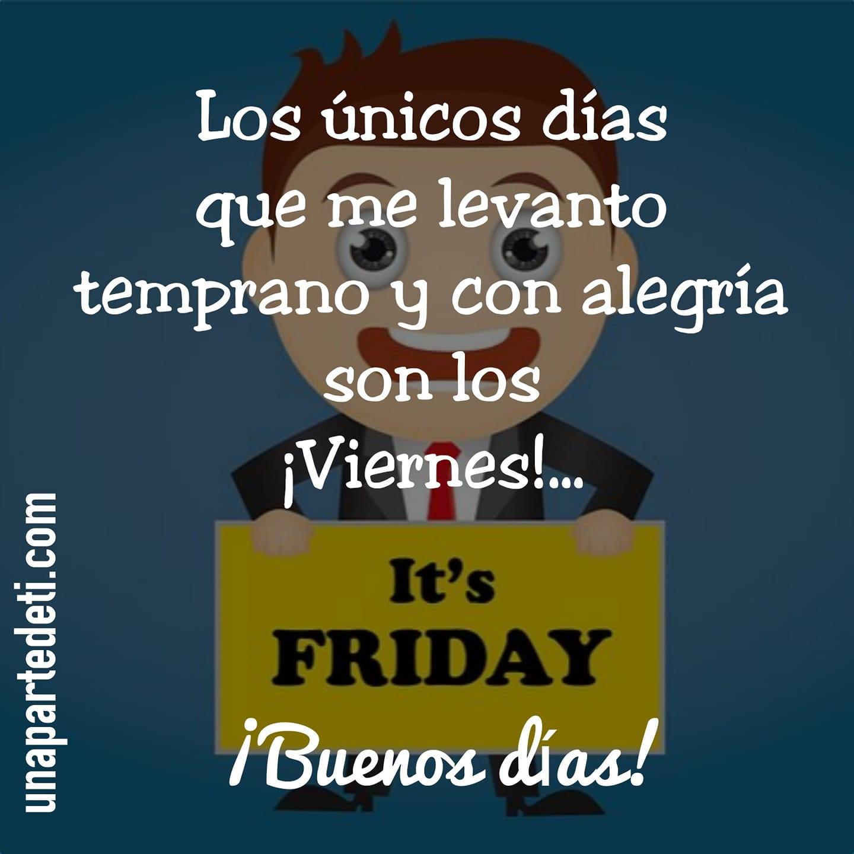 Los únicos días que me levanto temprano y con alegría son los ¡Viernes!... ¡Buenos días!