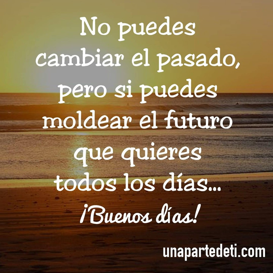 No puedes cambiar el pasado, pero si puedes moldear el futuro que quieres todos los días... ¡Buenos días!