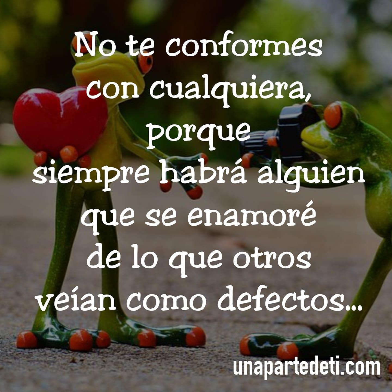 No te conformes con cualquiera, porque siempre habrá alguien que se enamore de lo que otros veían como defectos...