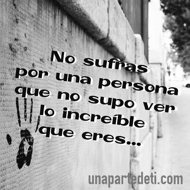 No sufras por una persona que no supo ver lo increíble que eres...