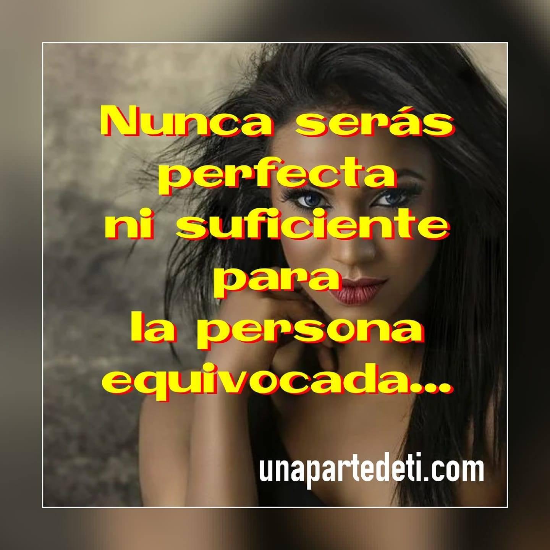 Nunca serás perfecta ni suficiente para la persona equivocada...