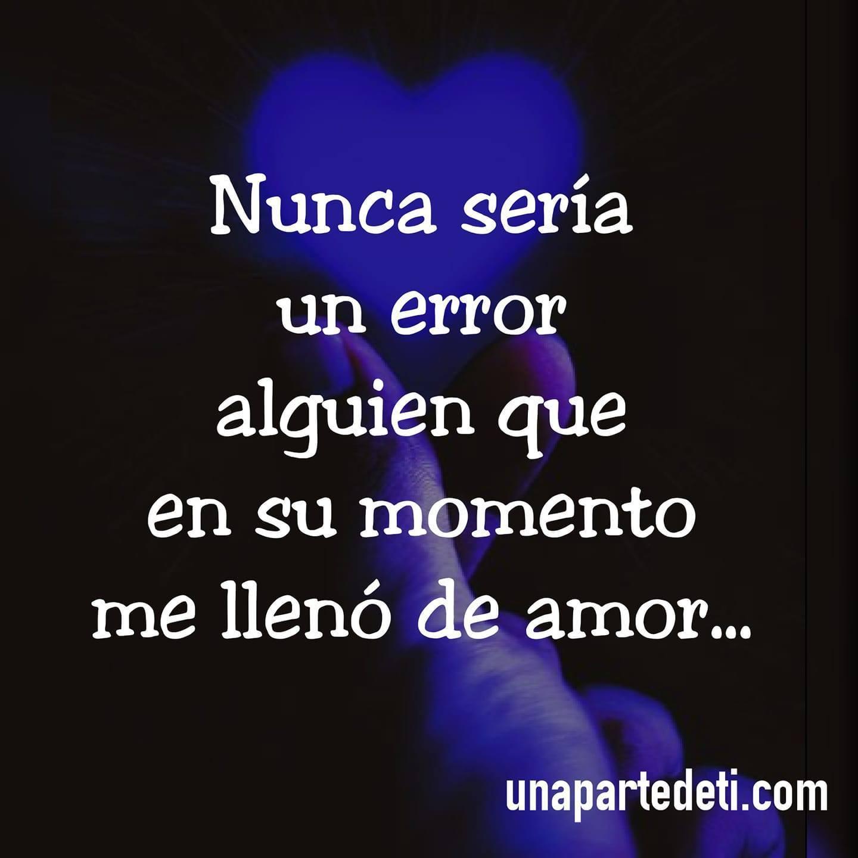 Nunca sería un error alguien que en su momento me llenó de amor...