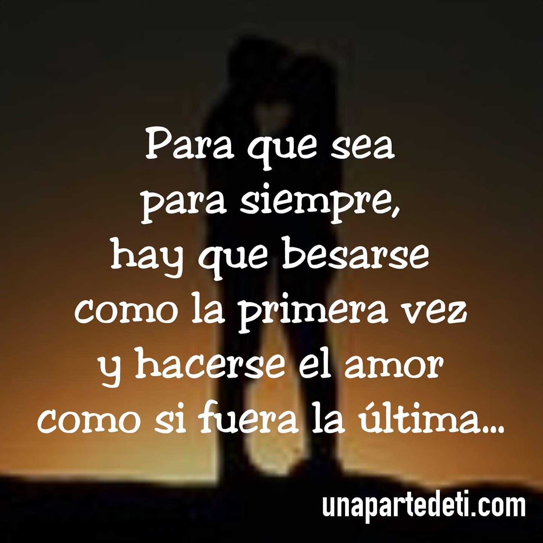 Para que sea para siempre, hay que besarse como la primera vez y hacerse el amor como si fuera la última...