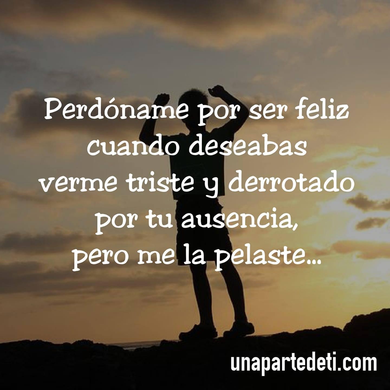 Perdóname por ser feliz cuando deseabas verme triste y derrotado por tu ausencia, pero me la pelaste...
