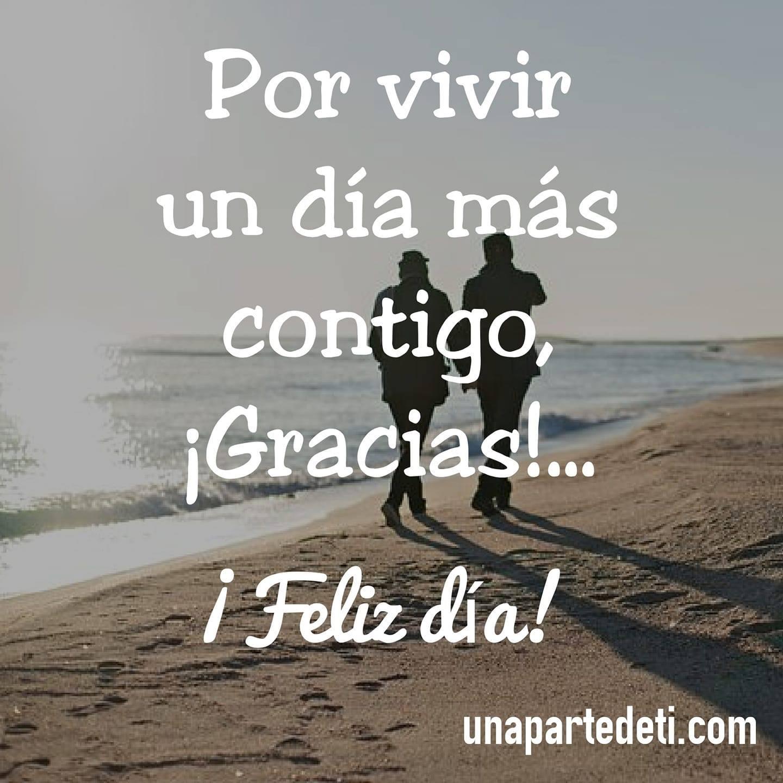 Por vivir un día más contigo ¡Gracias!... ¡Feliz día!
