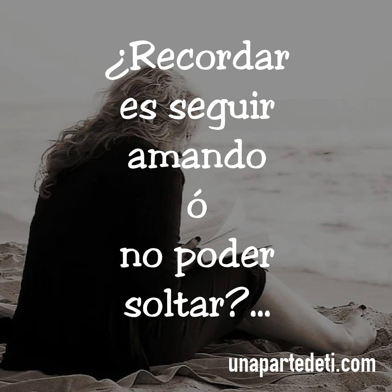 ¿Recordar es seguir amando ó no poder soltar?...