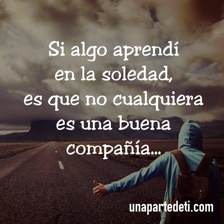 Si algo aprendí en la soledad, es que no cualquiera es una buena compañía...