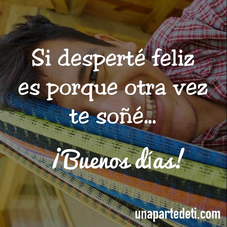 Si desperté feliz es porque otra vez te soñé... ¡Buenos días!