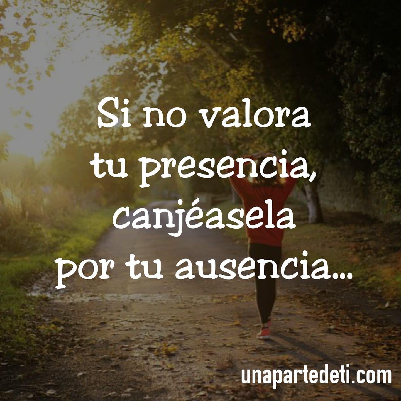 Si no valora tu presencia, canjéasela por tu ausencia...