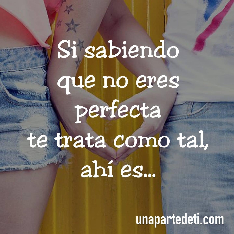 Sí sabiendo que no eres perfecta te trata como tal, ahí es...