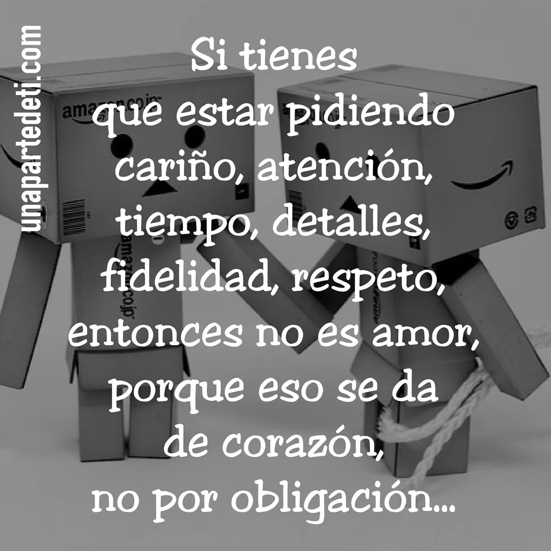 Si tienes que estar pidiendo cariño, atención, tiempo, detalles, fidelidad, respeto, entonces no es amor, porque eso se da de corazón, no por obligación...