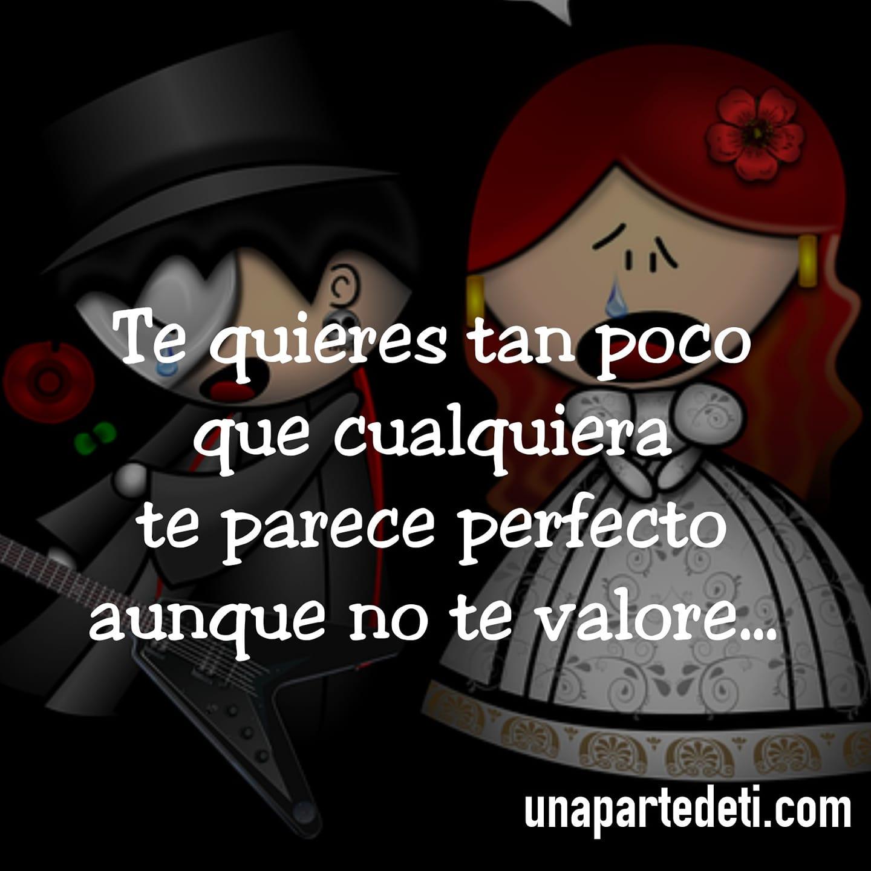 Te quieres tan poco que cualquiera te parece perfecto aunque no te valore...