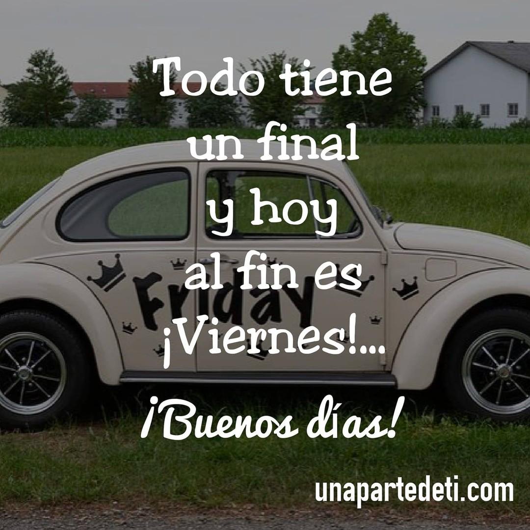 Todo tiene un final y hoy al fin es ¡Viernes!... ¡Buenos días!