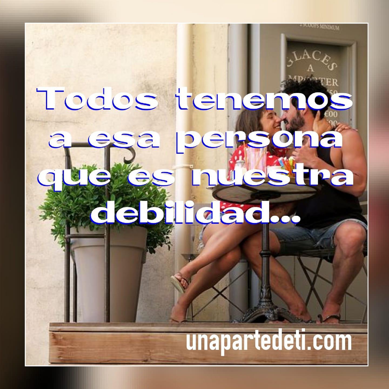 Todos tenemos a esa persona que es nuestra debilidad...