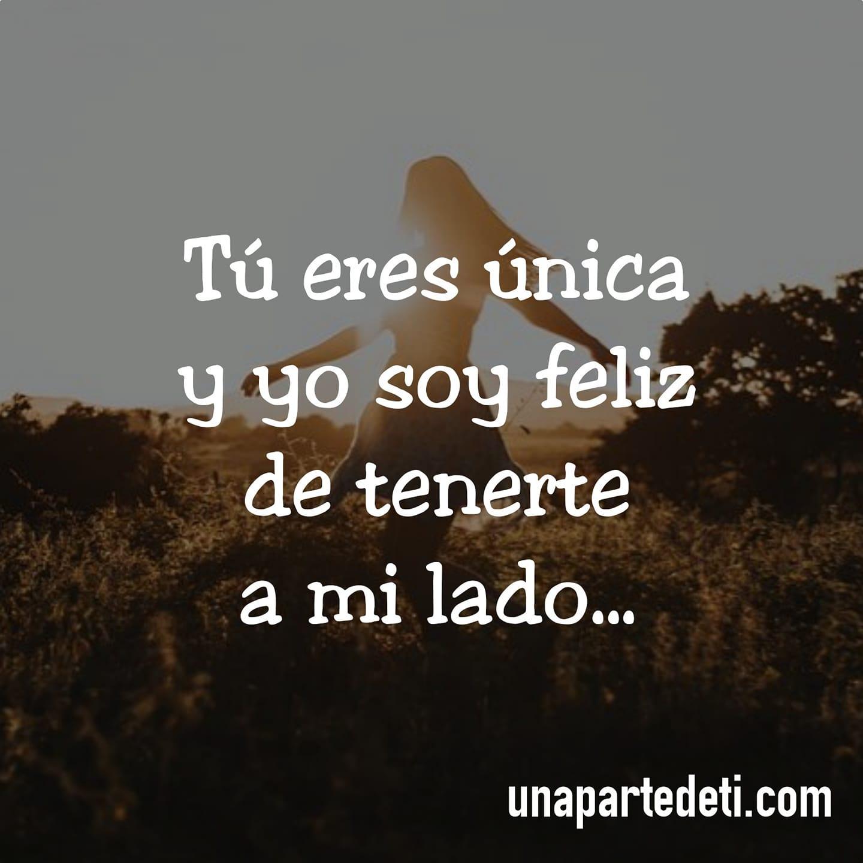Tú eres única y yo soy feliz de tenerte a mi lado...