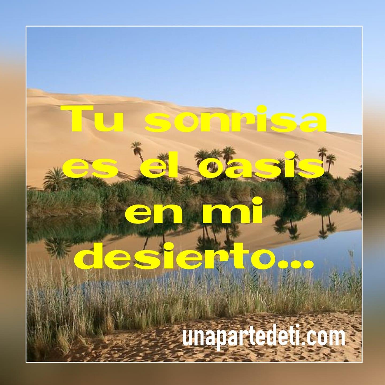 Tu sonrisa es el oasis en mi desierto...