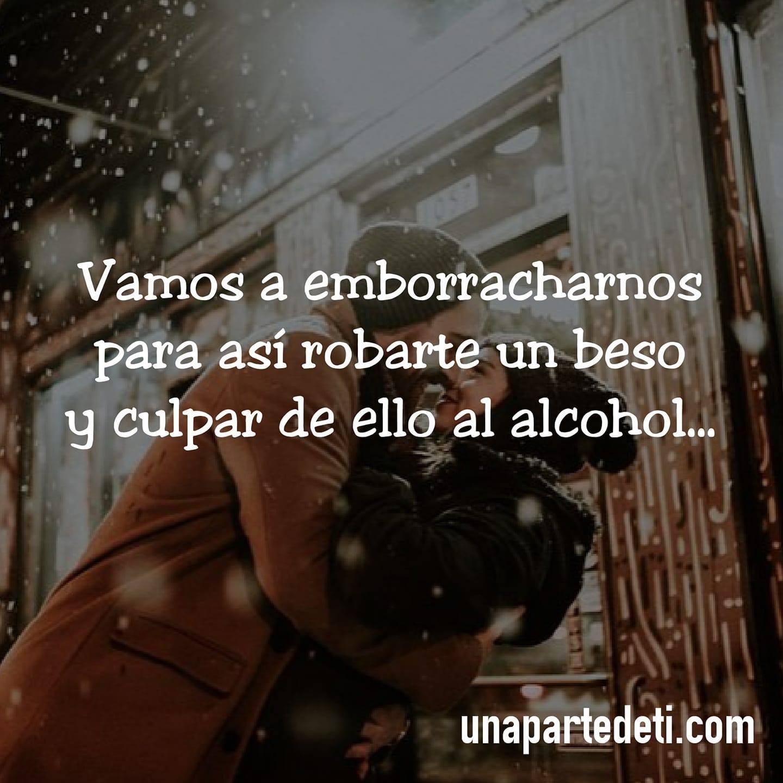 Vamos a emborracharnos para así robarte un beso y culpar de ello al alcohol...