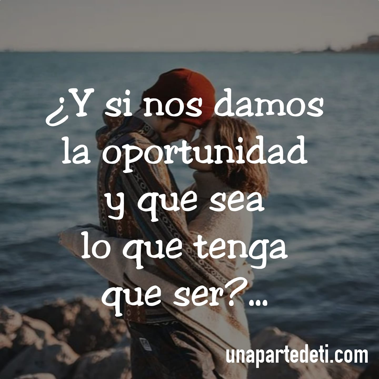 ¿Y si nos damos la oportunidad y que sea lo que tenga que ser?...